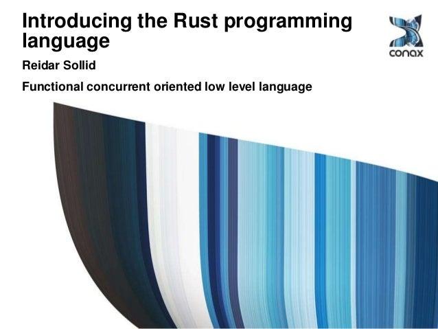 Introducing the Rust programming language Reidar Sollid Functional concurrent oriented low level language