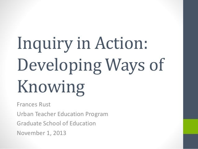 Inquiry in Action: Developing Ways of Knowing Frances Rust Urban Teacher Education Program Graduate School of Education No...