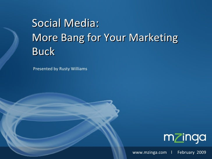 Presented by Rusty Williams Social Media: More Bang for Your Marketing Buck www.mzinga.com  l  February  2009