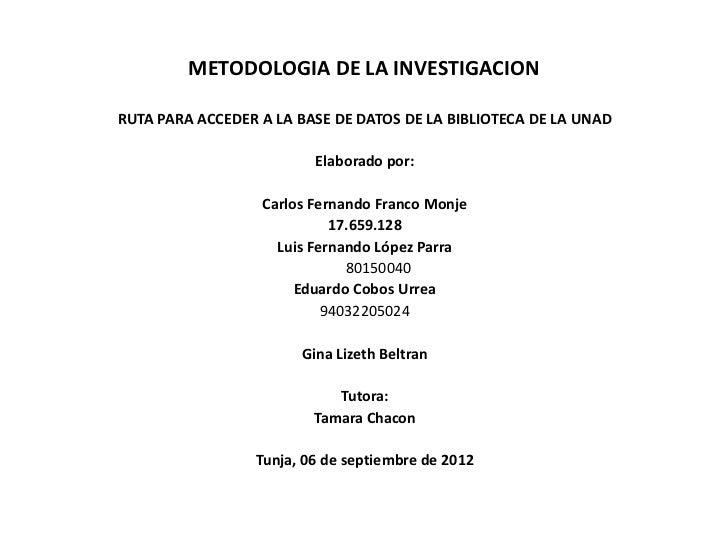 METODOLOGIA DE LA INVESTIGACIONRUTA PARA ACCEDER A LA BASE DE DATOS DE LA BIBLIOTECA DE LA UNAD                         El...