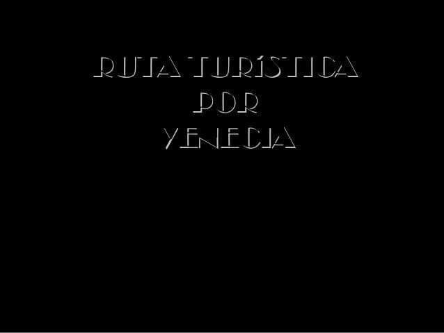RUTA TURíSTICA     POR   VENECIA