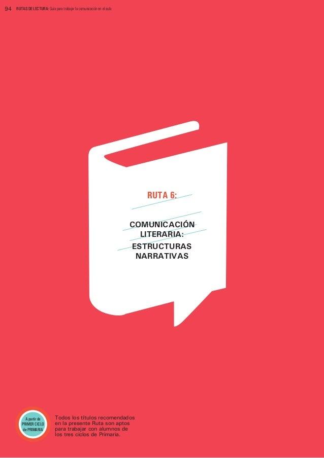 94  RUTAS DE LECTURA: Guía para trabajar la comunicación en el aula  RUTA 6: COMUNICACIÓN LITERARIA: ESTRUCTURAS NARRATIVA...
