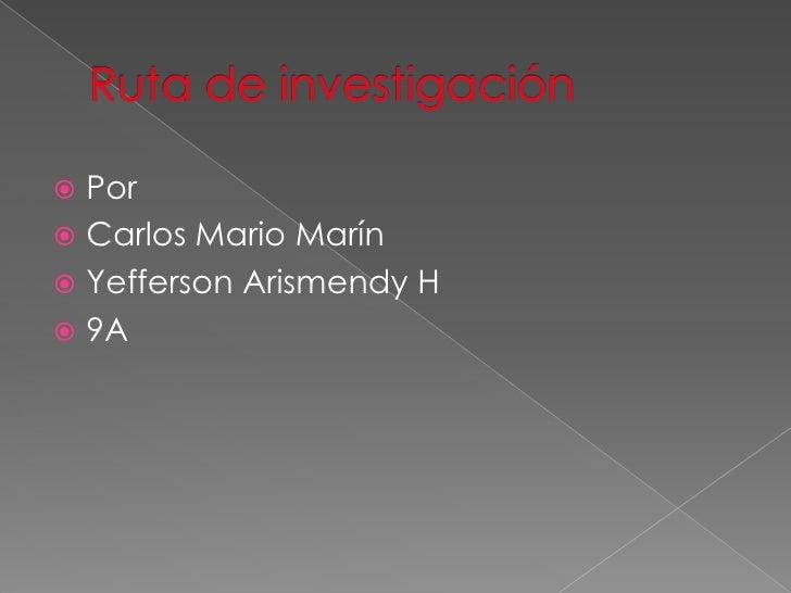 Ruta de investigación<br />Por<br />Carlos Mario Marín<br />Yefferson Arismendy H<br />9A<br />
