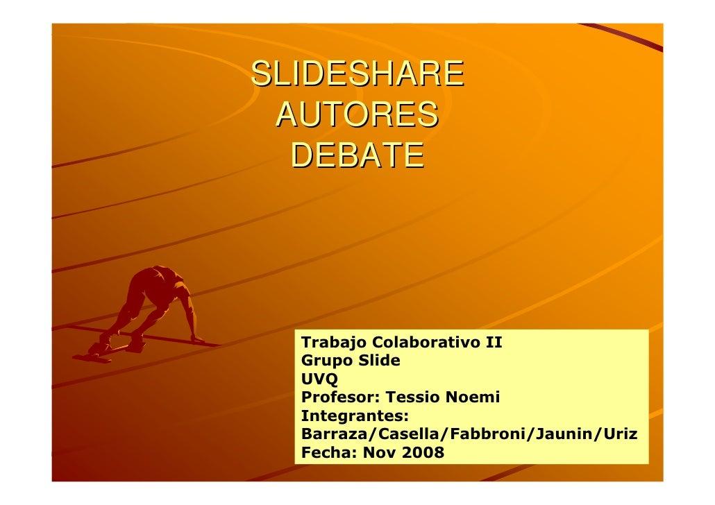 SLIDESHARE  AUTORES   DEBATE       Trabajo Colaborativo II   Grupo Slide   UVQ   Profesor: Tessio Noemi   Integrantes:   B...