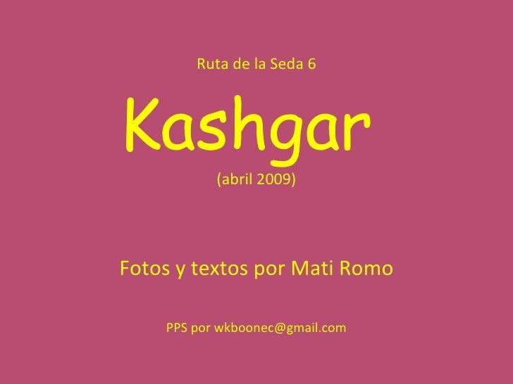 Ruta de la Seda 6 Kashgar  (abril 2009) Fotos y textos por Mati Romo PPS por wkboonec@gmail.com
