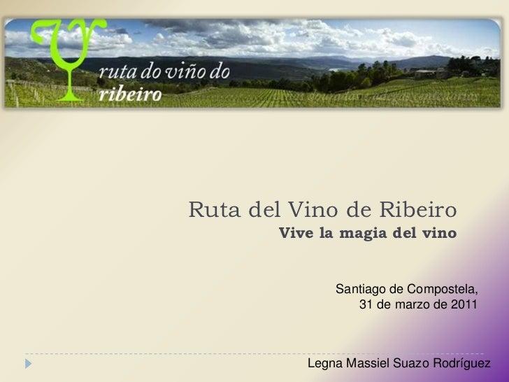 Ruta del Vino de RibeiroVive la magia del vino<br />Santiago de Compostela, <br />31 de marzo de 2011<br />Legna Massiel S...