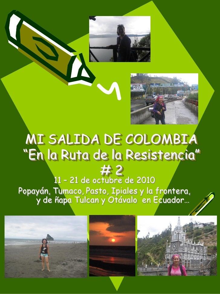 """MI SALIDA DE COLOMBIA """"En la Ruta de la Resistencia""""              #2         11 – 21 de octubre de 2010Popayán, Tumaco, Pa..."""