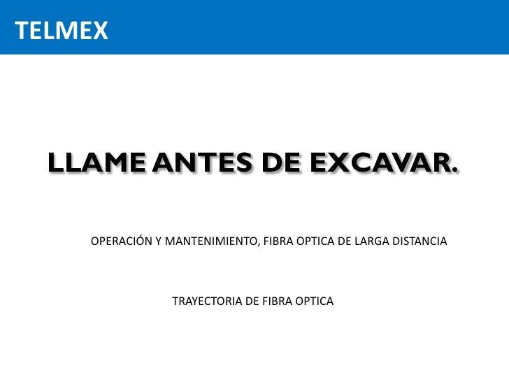 TELMEX  LLAME ANTES DE EXCAVAR.    OPERACIÓN Y MANTENIMIENTO, FIBRA OPTICA DE LARGA DISTANCIA                 TRAYECTORIA ...