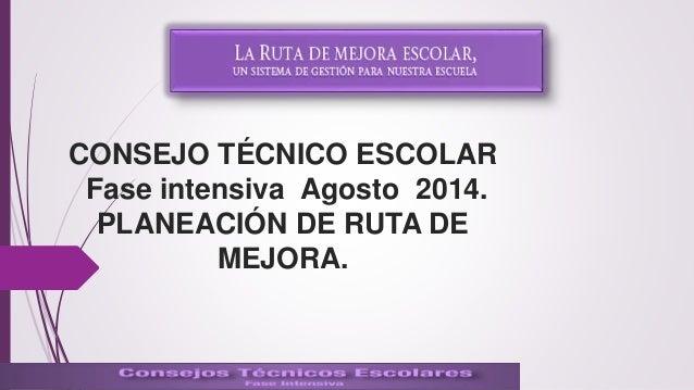 CONSEJO TÉCNICO ESCOLAR  Fase intensiva Agosto 2014.  PLANEACIÓN DE RUTA DE  MEJORA.