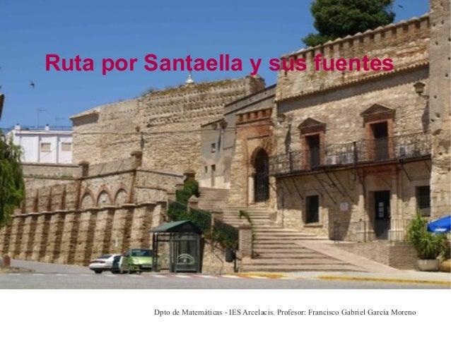 Ruta por Santaella y sus fuentes          Dpto de Matemáticas - IES Arcelacis. Profesor: Francisco Gabriel García Moreno