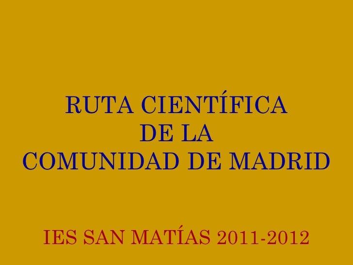 RUTA CIENTÍFICA DE LA COMUNIDAD DE MADRID IES SAN MATÍAS 2011-2012