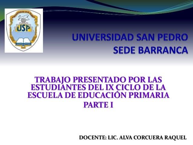 TRABAJO PRESENTADO POR LAS ESTUDIANTES DEL IX CICLO DE LA ESCUELA DE EDUCACIÓN PRIMARIA PARTE I DOCENTE: LIC. ALVA CORCUER...
