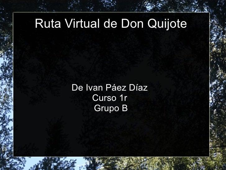 Ruta Virtual de  Don  Quijote De Ivan Páez Díaz  Curso  1r  Grupo  B