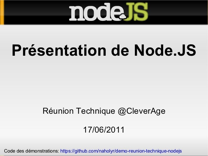 Présentation de Node.JS Réunion Technique @CleverAge 17/06/2011 Code des démonstrations:  https://github.com/naholyr/demo-...