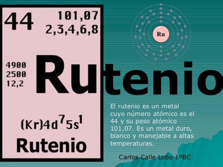 tenio El rutenio es un metal cuyo número atómico es el 44 y su peso atómico 101,07. Es un metal duro, blanco y manejable a...