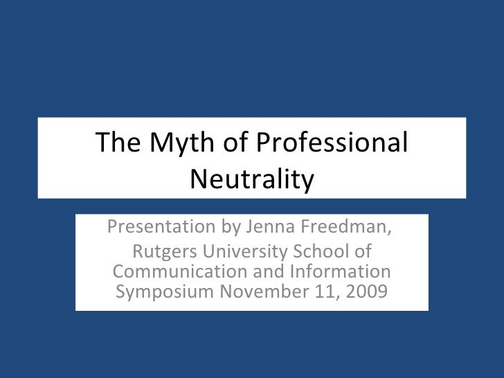 The Myth of Professional Neutrality Presentation by Jenna Freedman,  Rutgers University School of Communication and Inform...