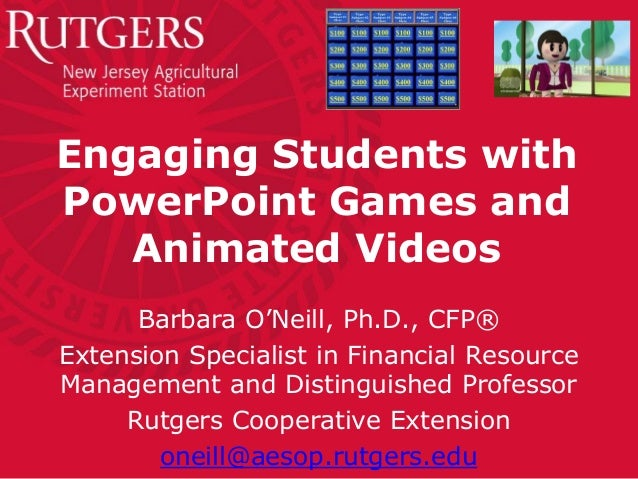 Engaging Students with PowerPoint Games and Animated Videos Barbara O'Neill, Ph.D., CFP® Extension Specialist in Financial...