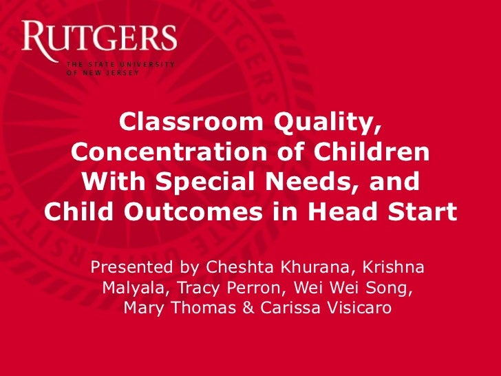 Classroom Quality, Concentration of Children With Special Needs, and Child Outcomes in Head Start Presented by Cheshta Khu...