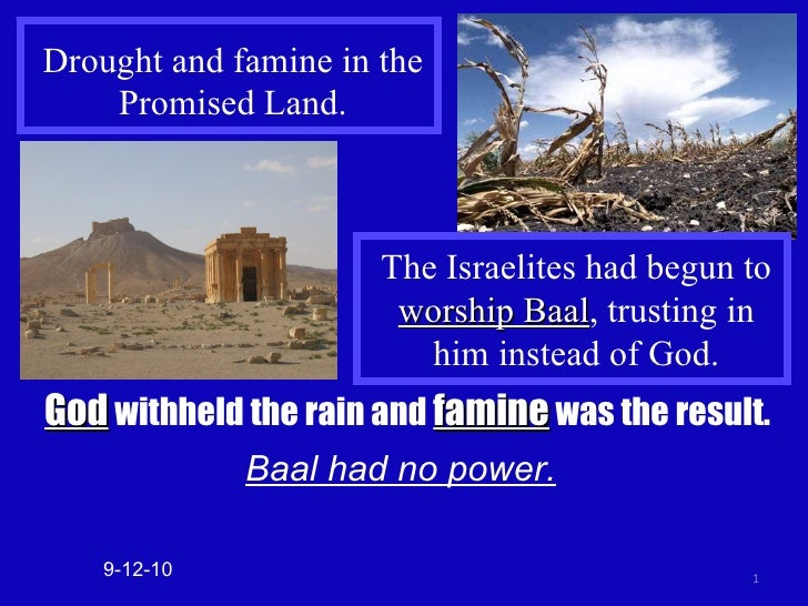 Drought and famine in the Promised Land. God  withheld the rain and  famine  was the result. Baal had no power. 9-12-10 Th...