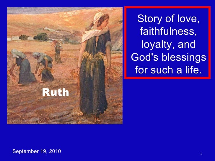 September 19, 2010 Story of love, faithfulness, loyalty, and God's blessings for such a life. Ruth