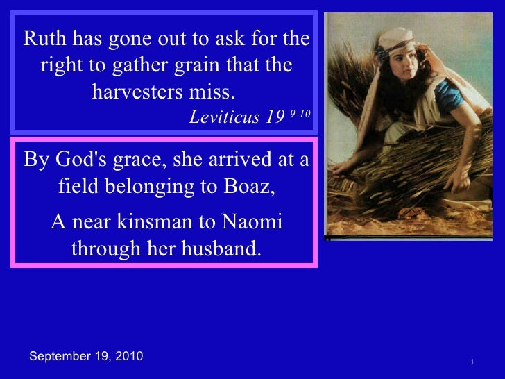 Ruth has gone out to ask for the right to gather grain that the harvesters miss.  Leviticus 19  9-10 By God's grace, she a...