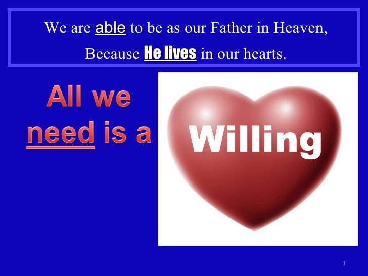 We are  able  to be as our Father in Heaven, Because  He lives  in our hearts. Willing
