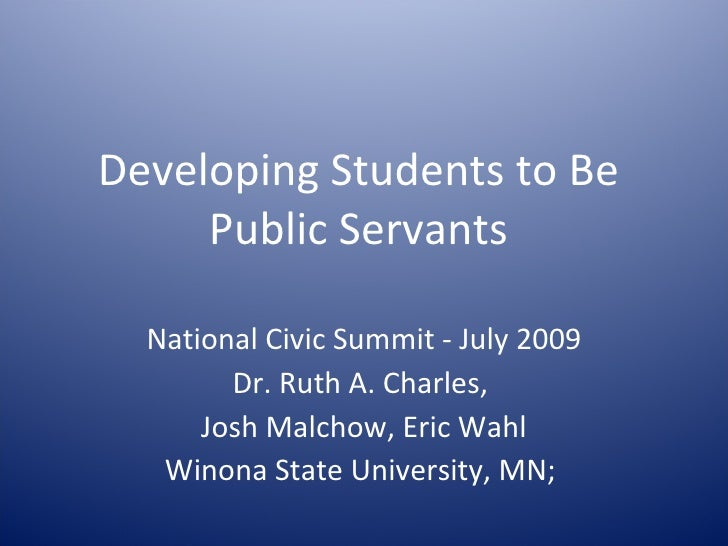 Developing Students to Be      Public Servants    National Civic Summit - July 2009         Dr. Ruth A. Charles,       Jos...