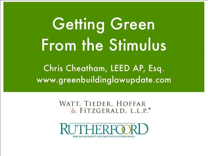 Getting Green  From the Stimulus  Chris Cheatham, LEED AP, Esq. www.greenbuildinglawupdate.com