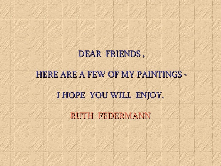 DEAR  FRIENDS ,  HERE ARE A FEW OF MY PAINTINGS -  I HOPE  YOU WILL  ENJOY.   RUTH  FEDERMANN