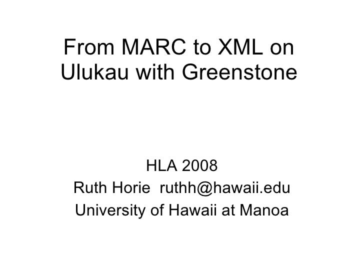 From MARC to XML on Ulukau with Greenstone HLA 2008 Ruth Horie  [email_address] University of Hawaii at Manoa