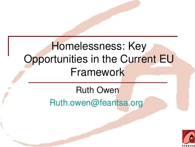 Homelessness: KeyOpportunities in the Current EU         Framework           Ruth Owen     Ruth.owen@feantsa.org