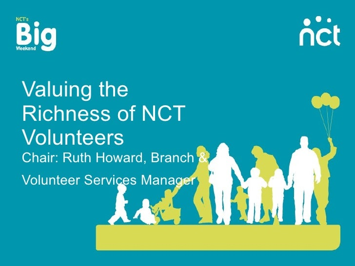 Valuing the Richness of NCT Volunteers Chair: Ruth Howard, Branch & Volunteer Services Manager