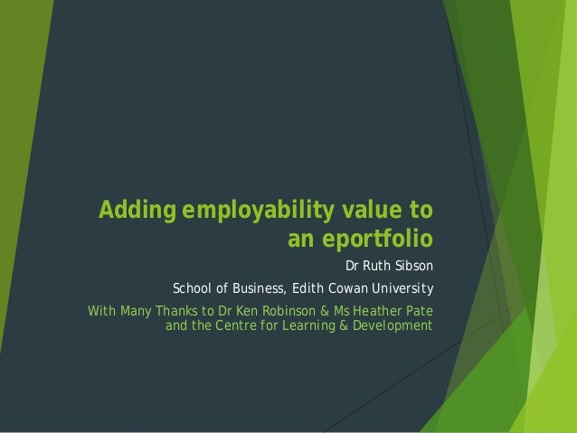 Adding employability value to an eportfolio Dr Ruth Sibson School of Business, Edith Cowan University With Many Thanks to ...