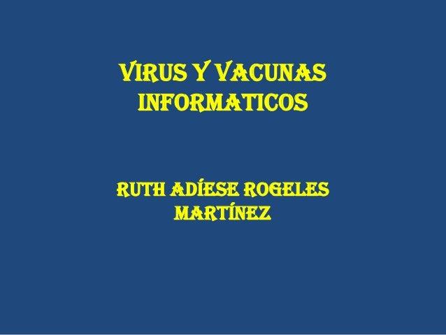 VIRUS Y VACUNASINFORMATICOSRuth Adíese RogelesMartínez