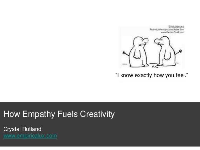 """I know exactly how you feel.""  How Empathy Fuels Creativity Crystal Rutland www.empiricalux.com"