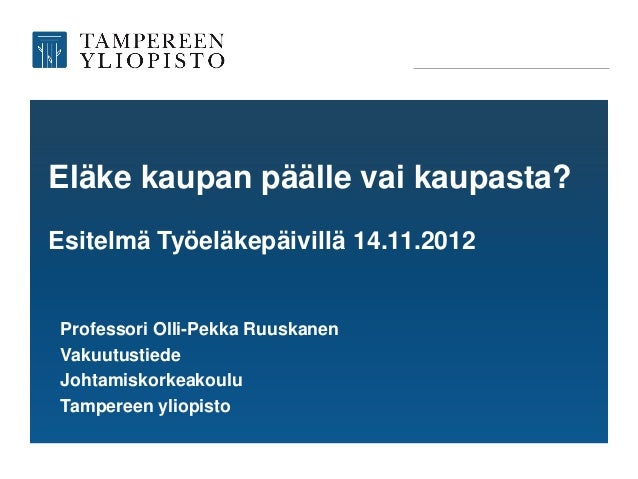 Eläke kaupan päälle vai kaupasta?Esitelmä Työeläkepäivillä 14.11.2012Professori Olli-Pekka RuuskanenVakuutustiedeJohtamisk...