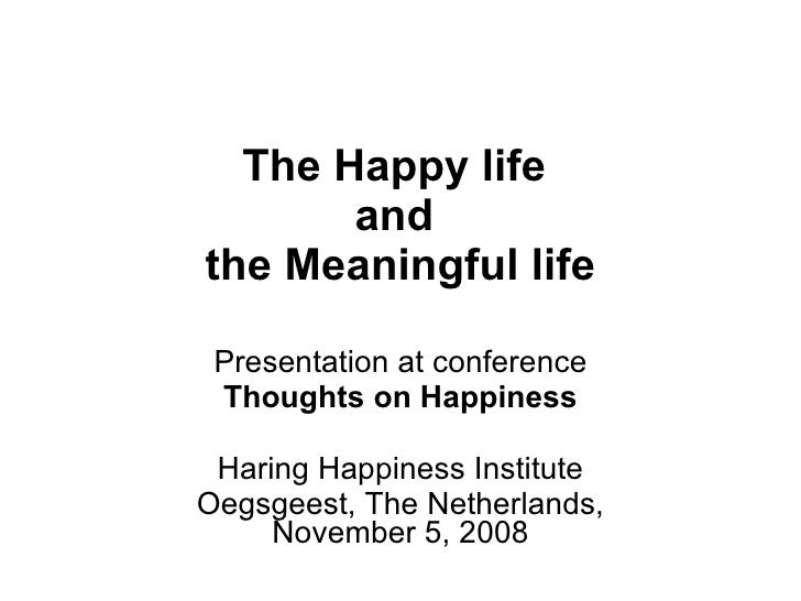 The Happy life  and  the Meaningful life Presentation at conference Thoughts on Happiness Haring Happiness Institute Oegsg...