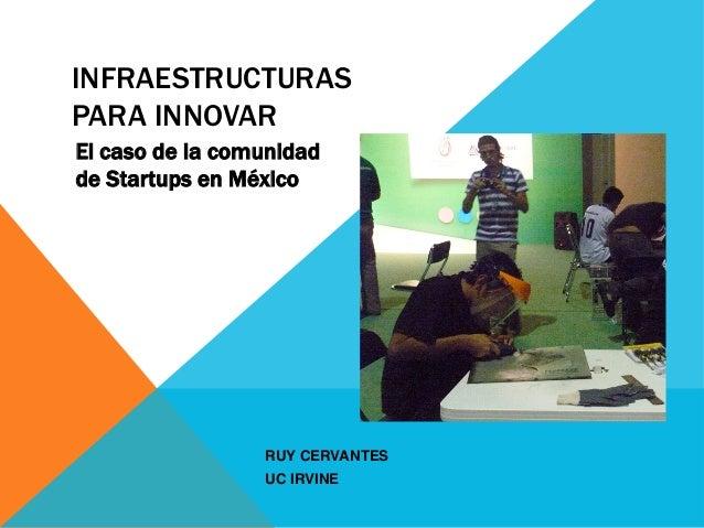 INFRAESTRUCTURASPARA INNOVAREl caso de la comunidadde Startups en México                 RUY CERVANTES!                 UC...