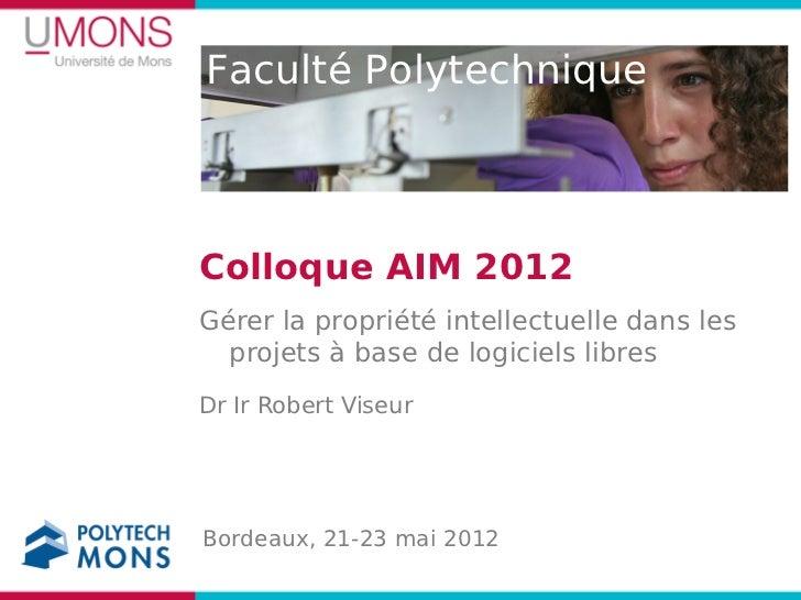 Faculté PolytechniqueColloque AIM 2012Gérer la propriété intellectuelle dans les  projets à base de logiciels libresDr Ir ...