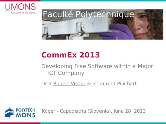 Faculté Polytechnique CommEx 2013 Developing Free Software within a Major ICT Company Dr Ir Robert Viseur & Ir Laurent Pin...