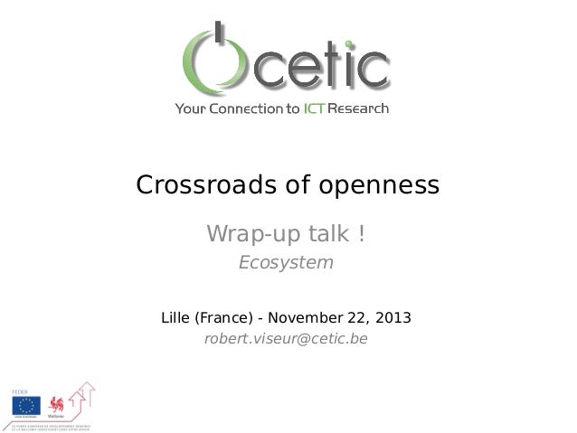 Crossroads of openness Wrap-up talk! Ecosystem Lille (France) - November 22, 2013 robert.viseur@cetic.be