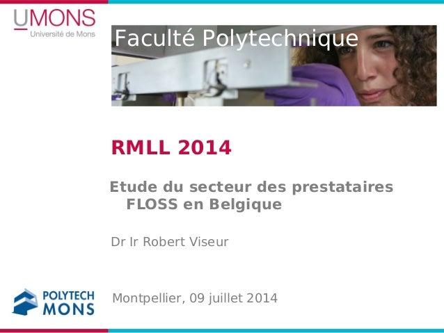 Faculté Polytechnique RMLL 2014 Etude du secteur des prestataires FLOSS en Belgique Dr Ir Robert Viseur Montpellier, 09 ju...