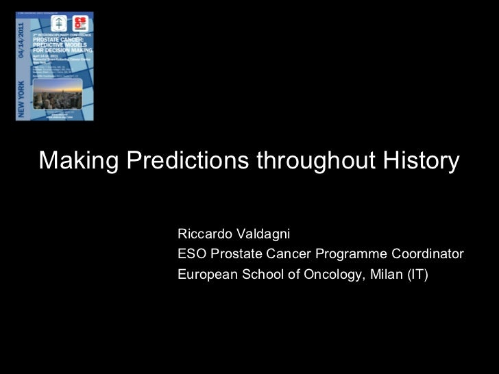 Making Predictions throughout History Riccardo Valdagni ESO Prostate Cancer Programme Coordinator European School of Oncol...