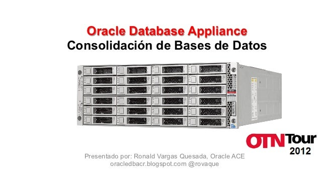Oracle Database ApplianceConsolidación de Bases de Datos  Presentado por: Ronald Vargas Quesada, Oracle ACE          oracl...