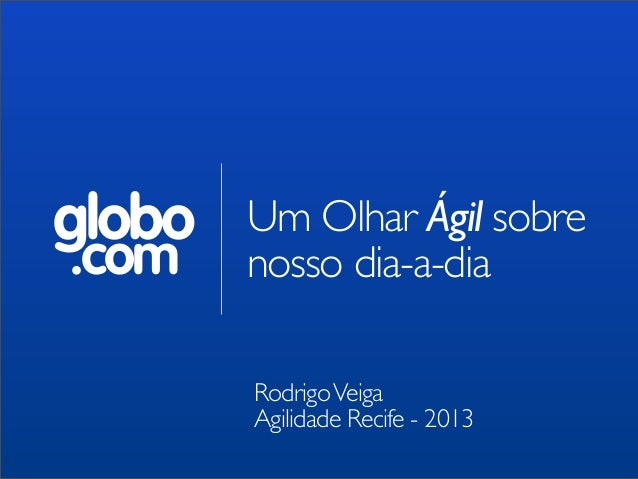 globo .com  Um Olhar Ágil sobre nosso dia-a-dia Rodrigo Veiga Agilidade Recife - 2013