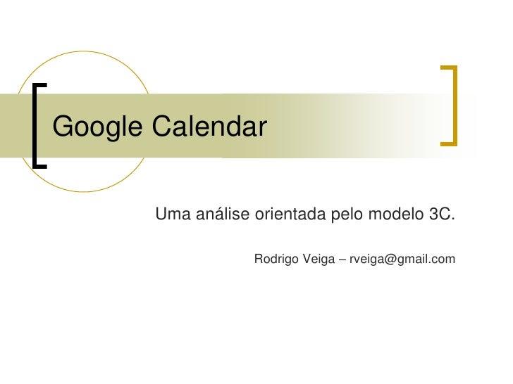 Google Calendar         Uma análise orientada pelo modelo 3C.                     Rodrigo Veiga – rveiga@gmail.com