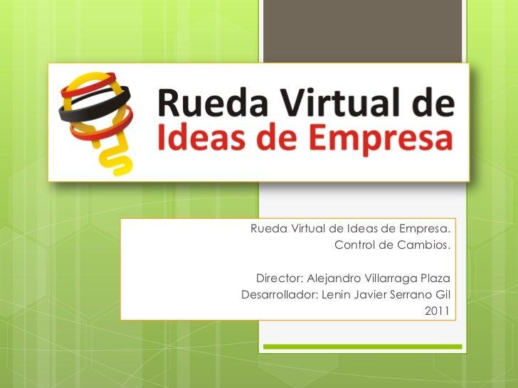 Rueda Virtual de Ideas de Empresa.<br /> Control de Cambios.<br />Director: Alejandro Villarraga Plaza <br />Desarrollador...
