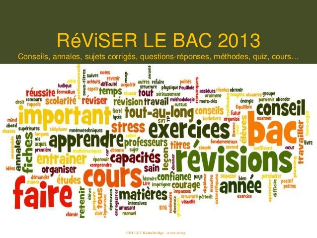 RéViSER LE BAC 2013Conseils, annales, sujets corrigés, questions-réponses, méthodes, quiz, cours…CDI LGT Baimbridge - 2012...