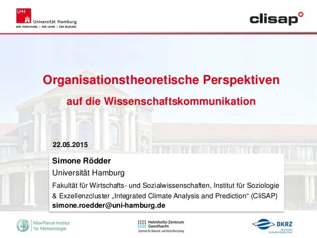 Organisationstheoretische Perspektiven auf die Wissenschaftskommunikation 22.05.2015 Simone Rödder Universität Hamburg Fak...