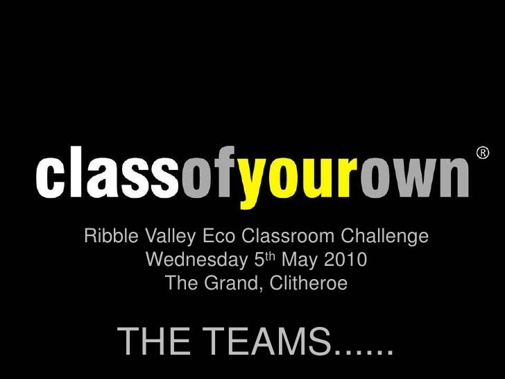 Ribble Valley Eco Classroom Challenge<br />Wednesday 5th May 2010<br />The Grand, Clitheroe<br />THE TEAMS......<br />